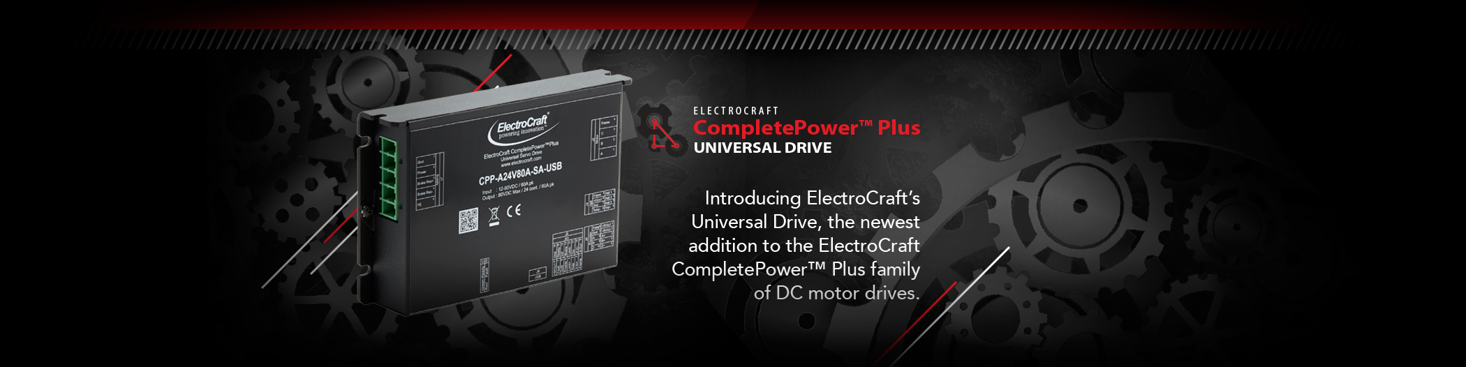 Introducing ElectroCraft's Universal Drive, the newest addition to the ElectroCraft CompletePowerTM Plus family of DC motor drives.