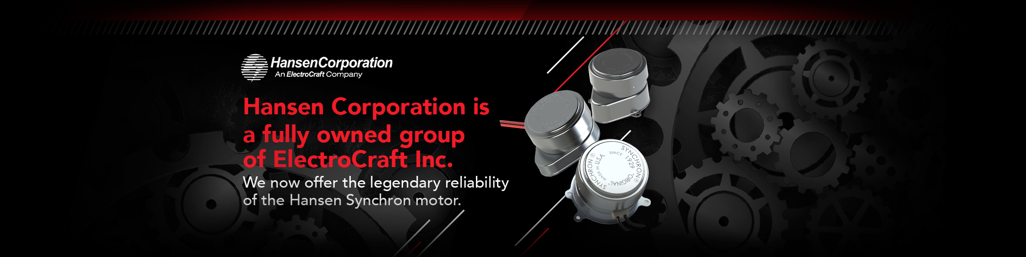 Hansen Corporation is a fully owned group of ElectroCraft Inc.  We now offer the legendary reliability of the Hansen Synchron motor.